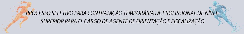 PROCESSO SELETIVO PARA CONTRATAÇÃO TEMPORÁRIA DE PROFISSIONAL DE NÍVEL SUPERIOR PARA O CARGO DE AGENTE DE ORIENTAÇÃO E FISCALIZAÇÃO